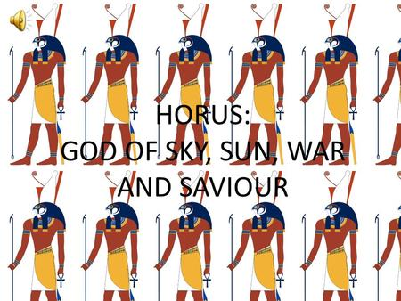 HORUS: GOD OF SKY, SUN, WAR AND SAVIOUR. BIRTH AND DEATH The son of Osiris and Isis, the son who avenged his father's death by the hands of his uncle.