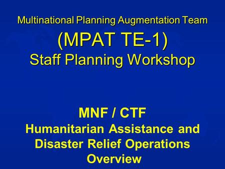 Multinational Planning Augmentation Team (MPAT TE-1) Staff Planning Workshop MNF / CTF Humanitarian Assistance and Disaster Relief Operations Overview.