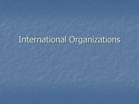 International Organizations. Supranational Political Bodies Associations of three or more states created for mutual benefit and to achieve shared objectives.