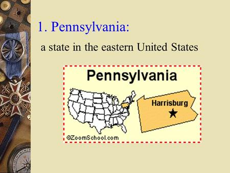 1. Pennsylvania: a state in the eastern United States.