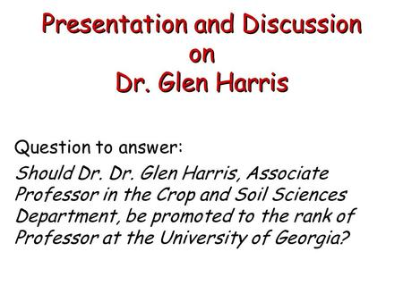Presentation and Discussion on Dr. Glen Harris Question to answer: Should Dr. Dr. Glen Harris, Associate Professor in the Crop and Soil Sciences Department,
