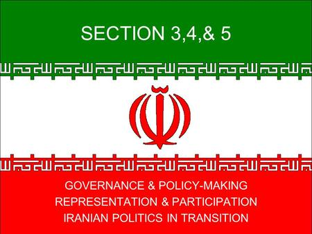 SECTION 3,4,& 5 GOVERNANCE & POLICY-MAKING REPRESENTATION & PARTICIPATION IRANIAN POLITICS IN TRANSITION.