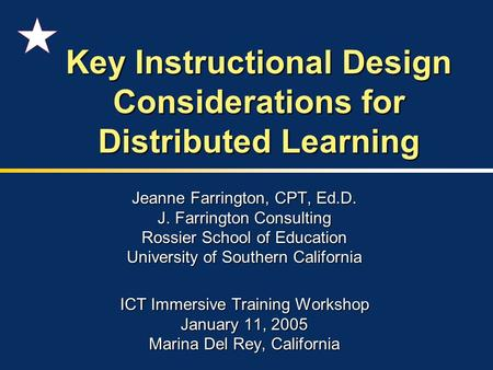 Key Instructional Design Considerations for Distributed Learning Jeanne Farrington, CPT, Ed.D. J. Farrington Consulting Rossier School of Education University.