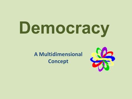 "Democracy A Multidimensional Concept. The Government Component A society's ""government"" refers to the institutions, structures, and laws that are created."