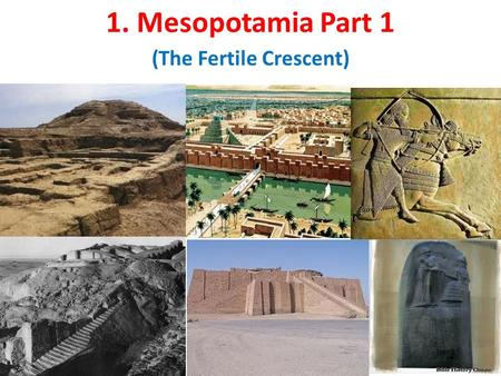 "1. Mesopotamia Part 1 (The Fertile Crescent). ANCIENT MESOPOTAMIA- "" THE LAND BETWEEN TWO RIVERS"""
