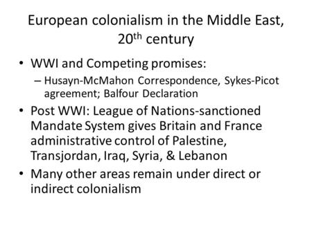 European colonialism in the Middle East, 20 th century WWI and Competing promises: – Husayn-McMahon Correspondence, Sykes-Picot agreement; Balfour Declaration.