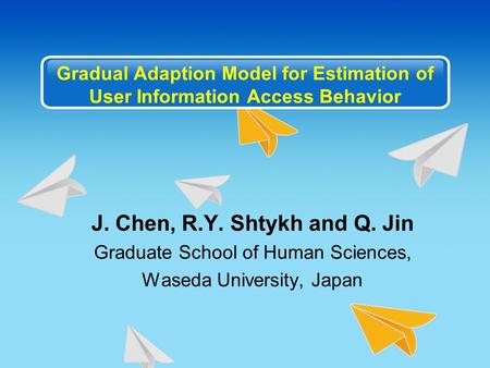 Gradual Adaption Model for Estimation of User Information Access Behavior J. Chen, R.Y. Shtykh and Q. Jin Graduate School of Human Sciences, Waseda University,