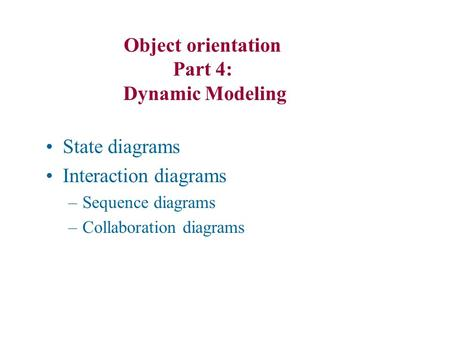 State diagrams Interaction diagrams –Sequence diagrams –Collaboration diagrams Object orientation Part 4: Dynamic Modeling.
