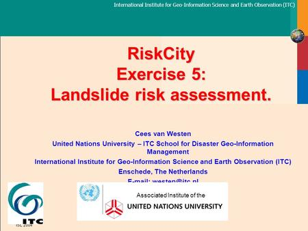 International Institute for Geo-Information Science and Earth Observation (ITC) ISL 2004 RiskCity Exercise 5: Landslide risk assessment. Cees van Westen.