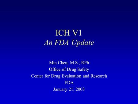ICH V1 An FDA Update Min Chen, M.S., RPh Office of Drug Safety Center for Drug Evaluation and Research FDA January 21, 2003.