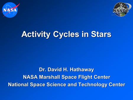 Activity Cycles in Stars Dr. David H. Hathaway NASA Marshall Space Flight Center National Space Science and Technology Center.