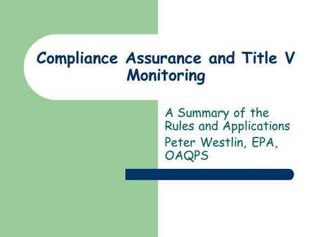 Compliance Assurance and Title V Monitoring A Summary of the Rules and Applications Peter Westlin, EPA, OAQPS.