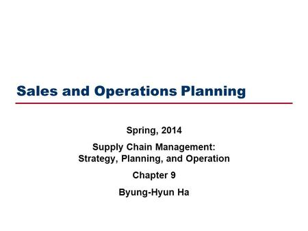 Sales and Operations Planning Spring, 2014 Supply Chain Management: Strategy, Planning, and Operation Chapter 9 Byung-Hyun Ha.