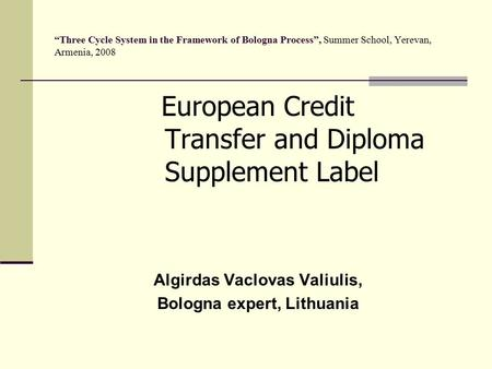 """Three Cycle System in the Framework of Bologna Process"", Summer School, Yerevan, Armenia, 2008 European Credit Transfer and Diploma Supplement Label Algirdas."