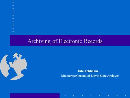 Archiving of Electronic Records Inta Feldmane Directorate General of Latvia State Archives.