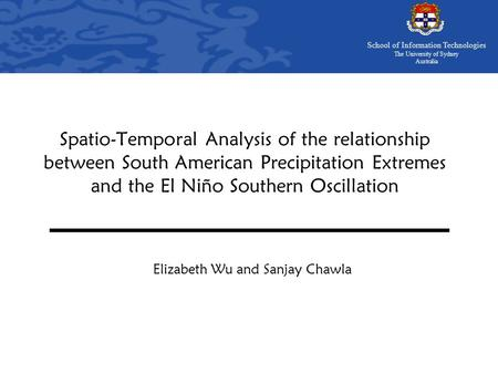 School of Information Technologies The University of Sydney Australia Spatio-Temporal Analysis of the relationship between South American Precipitation.