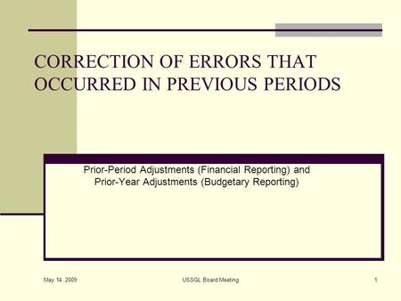 May 14, 2009 USSGL Board Meeting1 CORRECTION OF ERRORS THAT OCCURRED IN PREVIOUS PERIODS Prior-Period Adjustments (Financial Reporting) and Prior-Year.