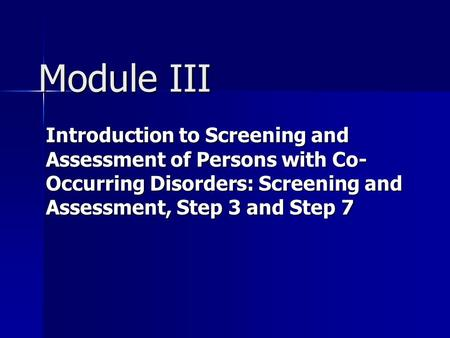 Module III Introduction to Screening and Assessment of Persons with Co-Occurring Disorders: Screening and Assessment, Step 3 and Step 7.