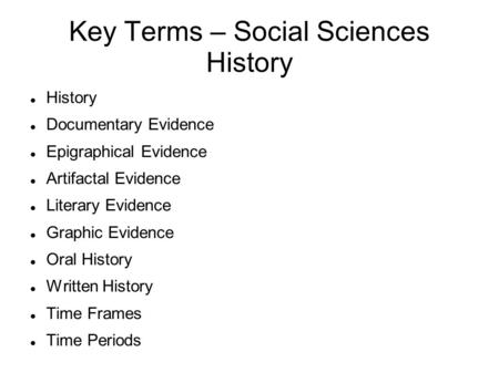 Key Terms – Social Sciences History History Documentary Evidence Epigraphical Evidence Artifactal Evidence Literary Evidence Graphic Evidence Oral History.