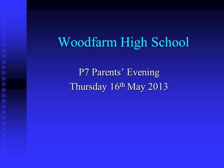 Woodfarm High School P7 Parents' Evening Thursday 16 th May 2013.