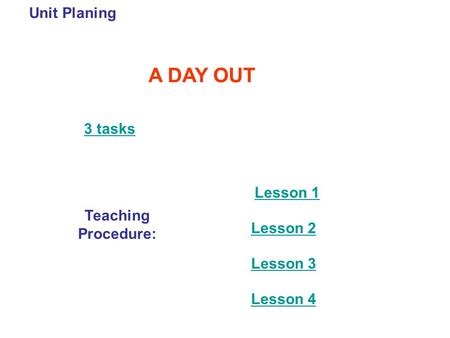 Unit Planing A DAY OUT 3 tasks Teaching Procedure: Lesson 1 Lesson 2 Lesson 3 Lesson 4.