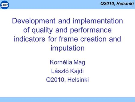 Q2010, Helsinki Development and implementation of quality and performance indicators for frame creation and imputation Kornélia Mag László Kajdi Q2010,