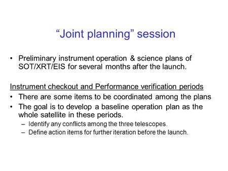 """Joint planning"" session Preliminary instrument operation & science plans of SOT/XRT/EIS for several months after the launch. Instrument checkout and Performance."