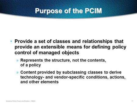 1 Strassner-Policy Theory and Practice – IM2001 Purpose of the PCIM Provide a set of classes and relationships that provide an extensible means for defining.