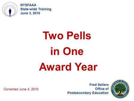 Two Pells in One Award Year Fred Sellers Office of Postsecondary Education NYSFAAA State-wide Training June 3, 2010 Corrected June 4, 2010.