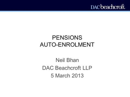 PENSIONS AUTO-ENROLMENT Neil Bhan DAC Beachcroft LLP 5 March 2013.