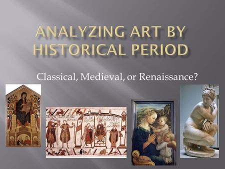 Classical, Medieval, or Renaissance?. List as many characteristics as you can of the three historical periods of art You may use bullet point notes for.
