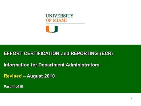 1 EFFORT CERTIFICATION and REPORTING (ECR) Information for Department Administrators Revised – August 2010 Part III of III EFFORT CERTIFICATION and REPORTING.