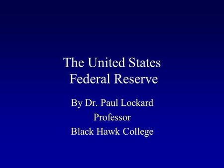 The United States Federal Reserve By Dr. Paul Lockard Professor Black Hawk College.