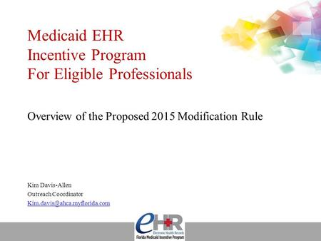 Medicaid EHR Incentive Program For Eligible Professionals Overview of the Proposed 2015 Modification Rule Kim Davis-Allen Outreach Coordinator