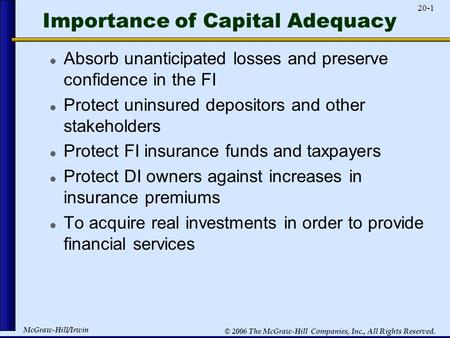 McGraw-Hill/Irwin 20-1 © 2006 The McGraw-Hill Companies, Inc., All Rights Reserved. Importance of Capital Adequacy Absorb unanticipated losses and preserve.