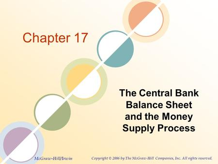 McGraw-Hill/Irwin Copyright © 2006 by The McGraw-Hill Companies, Inc. All rights reserved. Chapter 17 The Central Bank Balance Sheet and the Money Supply.