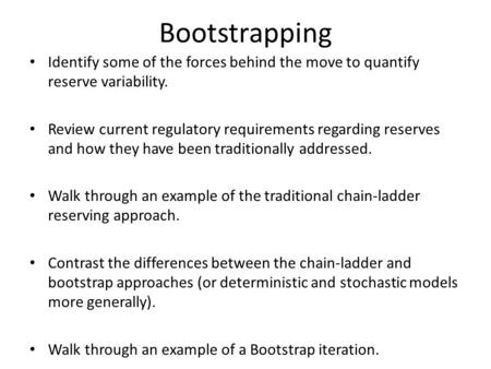 Bootstrapping Identify some of the forces behind the move to quantify reserve variability. Review current regulatory requirements regarding reserves and.