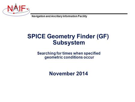 Navigation and Ancillary Information Facility NIF SPICE Geometry Finder (GF) Subsystem Searching for times when specified geometric conditions occur November.