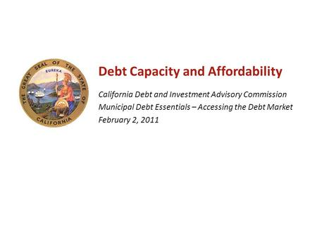 Debt Capacity and Affordability California Debt and Investment Advisory Commission Municipal Debt Essentials – Accessing the Debt Market February 2, 2011.