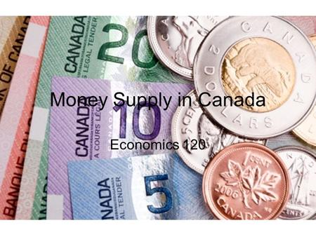 Money Supply in Canada Economics 120.