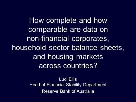 How complete and how comparable are data on non-financial corporates, household sector balance sheets, and housing markets across countries? Luci Ellis.
