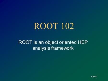 V0.05 ROOT 102 ROOT is an object oriented HEP analysis framework.