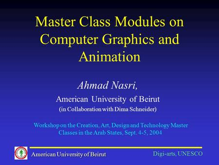Master Class Modules on Computer Graphics and Animation Ahmad Nasri, American University of Beirut (in Collaboration with Dima Schneider) American University.