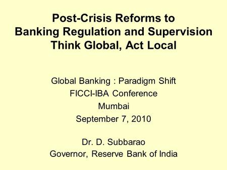 Post-Crisis Reforms to Banking Regulation and Supervision Think Global, Act Local Global Banking : Paradigm Shift FICCI-IBA Conference Mumbai September.