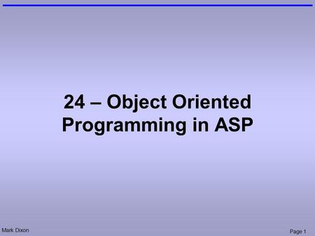 Mark Dixon Page 1 24 – Object Oriented Programming in ASP.