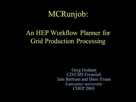 MCRunjob: An HEP Workflow Planner for Grid Production Processing Greg Graham CD/CMS Fermilab Iain Bertram and Dave Evans Lancaster university CHEP 2003.