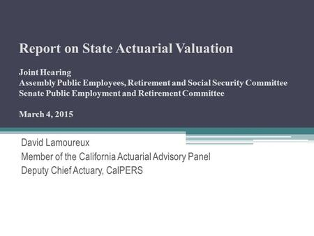 Report on State Actuarial Valuation Joint Hearing Assembly Public Employees, Retirement and Social Security Committee Senate Public Employment and Retirement.