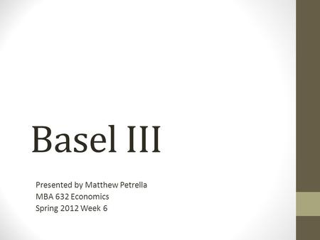 Basel III Presented by Matthew Petrella MBA 632 Economics Spring 2012 Week 6.