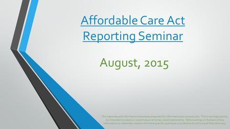 Affordable Care Act Reporting Seminar August, 2015 The materials and information have been prepared for informational purposes only. This is not legal.