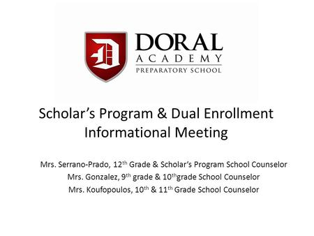 Scholar's Program & Dual Enrollment Informational Meeting Mrs. Serrano-Prado, 12 th Grade & Scholar's Program School Counselor Mrs. Gonzalez, 9 th grade.